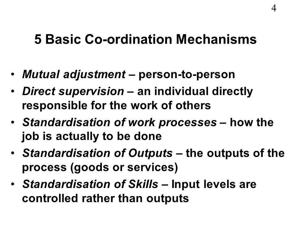 4 5 Basic Co-ordination Mechanisms Mutual adjustment – person-to-person Direct supervision – an individual directly responsible for the work of others