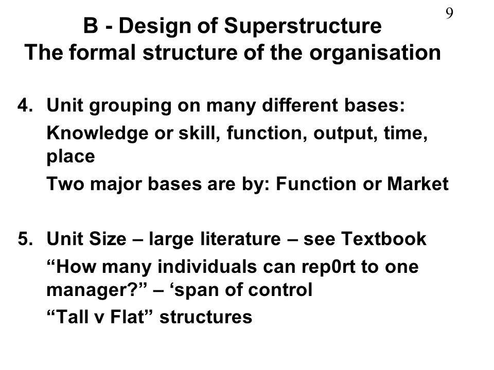 9 B - Design of Superstructure The formal structure of the organisation 4.Unit grouping on many different bases: Knowledge or skill, function, output,