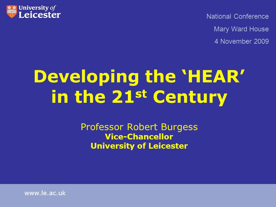 Developing the HEAR in the 21 st Century Professor Robert Burgess Vice-Chancellor University of Leicester National Conference Mary Ward House 4 Novemb