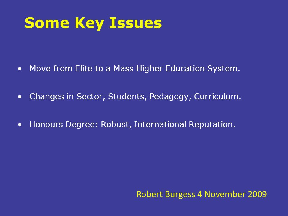 Some Key Issues Move from Elite to a Mass Higher Education System. Changes in Sector, Students, Pedagogy, Curriculum. Honours Degree: Robust, Internat