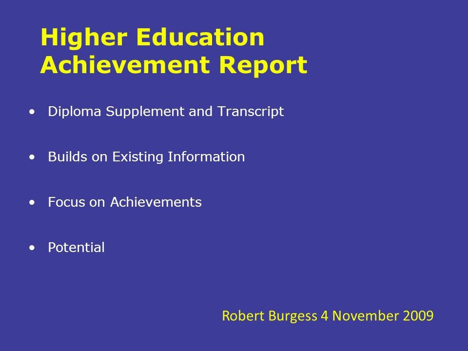 Higher Education Achievement Report Diploma Supplement and Transcript Builds on Existing Information Focus on Achievements Potential Robert Burgess 4