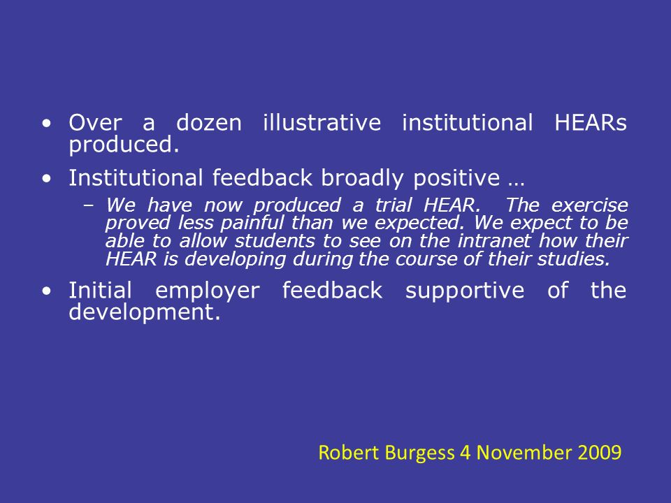 Over a dozen illustrative institutional HEARs produced. Institutional feedback broadly positive … –We have now produced a trial HEAR. The exercise pro