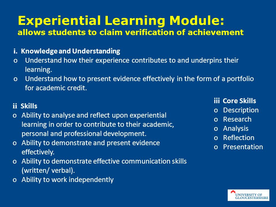 Experiential Learning Module: allows students to claim verification of achievement i. Knowledge and Understanding oUnderstand how their experience con