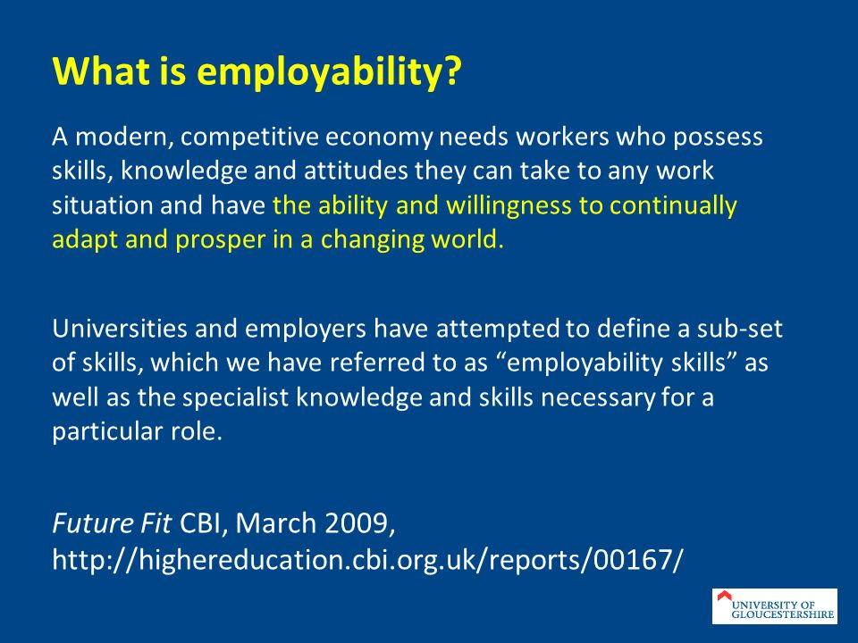 What is employability? A modern, competitive economy needs workers who possess skills, knowledge and attitudes they can take to any work situation and