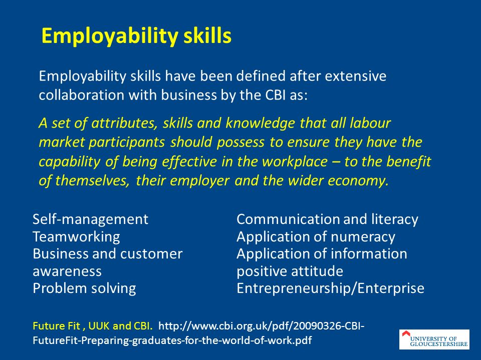 Employability skills Employability skills have been defined after extensive collaboration with business by the CBI as: A set of attributes, skills and