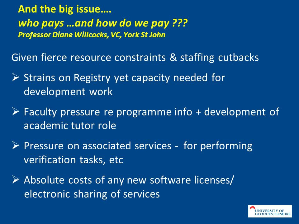 And the big issue…. who pays …and how do we pay ??? Professor Diane Willcocks, VC, York St John Given fierce resource constraints & staffing cutbacks