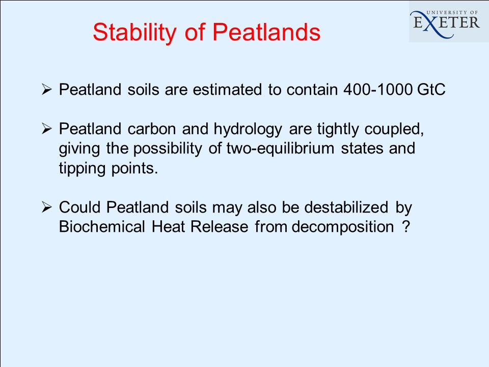 Stability of Peatlands Peatland soils are estimated to contain GtC Peatland carbon and hydrology are tightly coupled, giving the possibility of two-equilibrium states and tipping points.