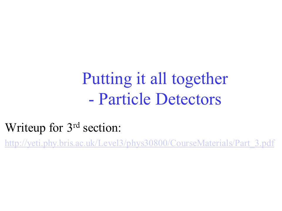 Putting it all together - Particle Detectors Writeup for 3 rd section: http://yeti.phy.bris.ac.uk/Level3/phys30800/CourseMaterials/Part_3.pdf