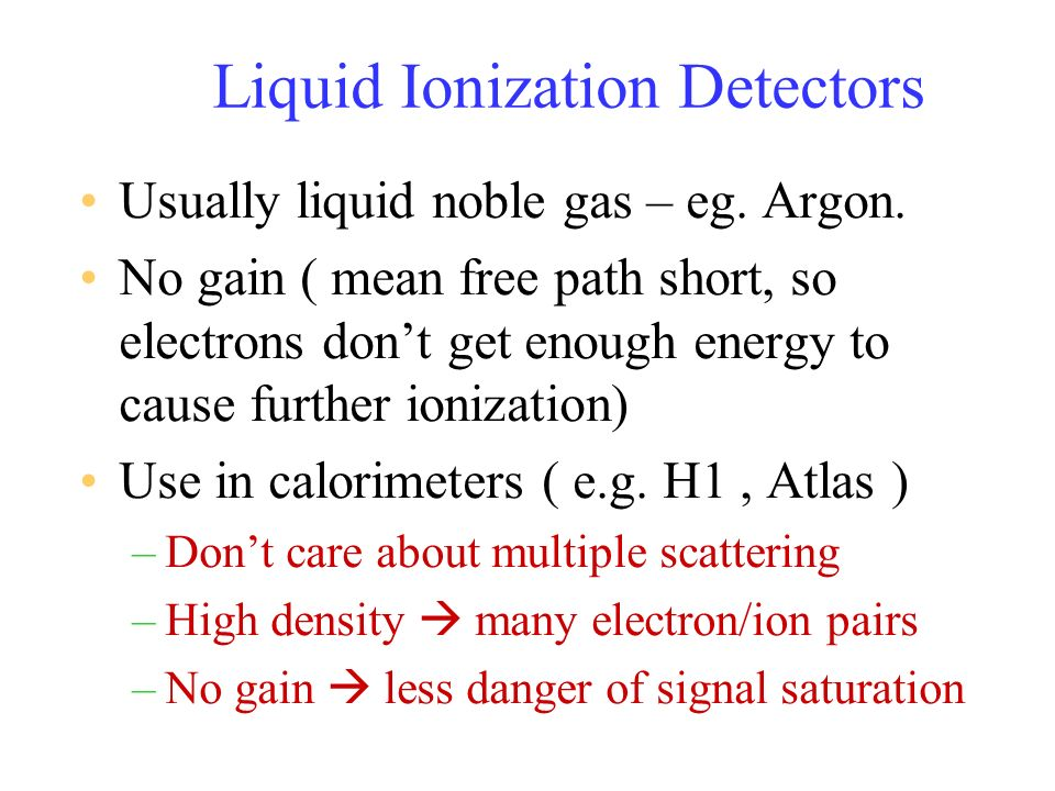 Liquid Ionization Detectors Usually liquid noble gas – eg. Argon. No gain ( mean free path short, so electrons dont get enough energy to cause further