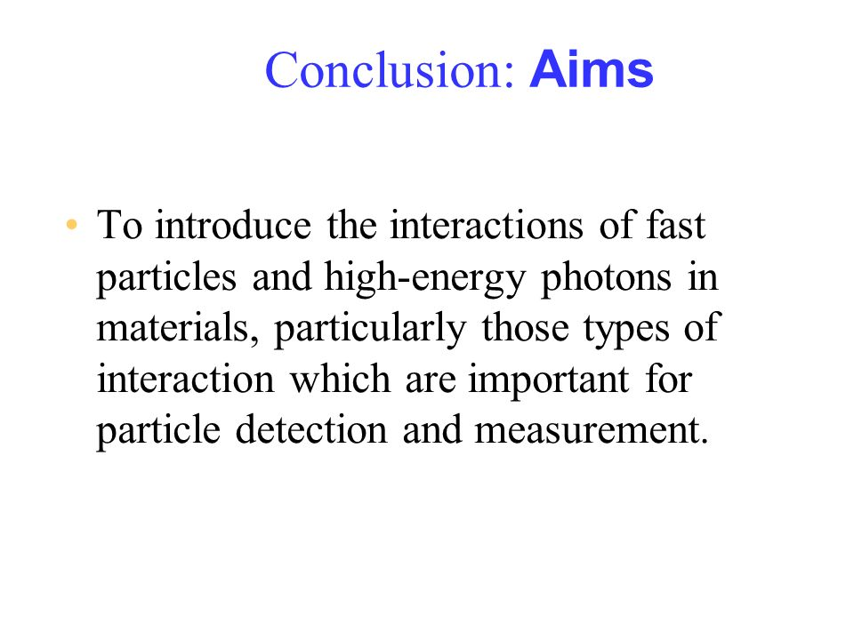 Conclusion: Aims To introduce the interactions of fast particles and high-energy photons in materials, particularly those types of interaction which a