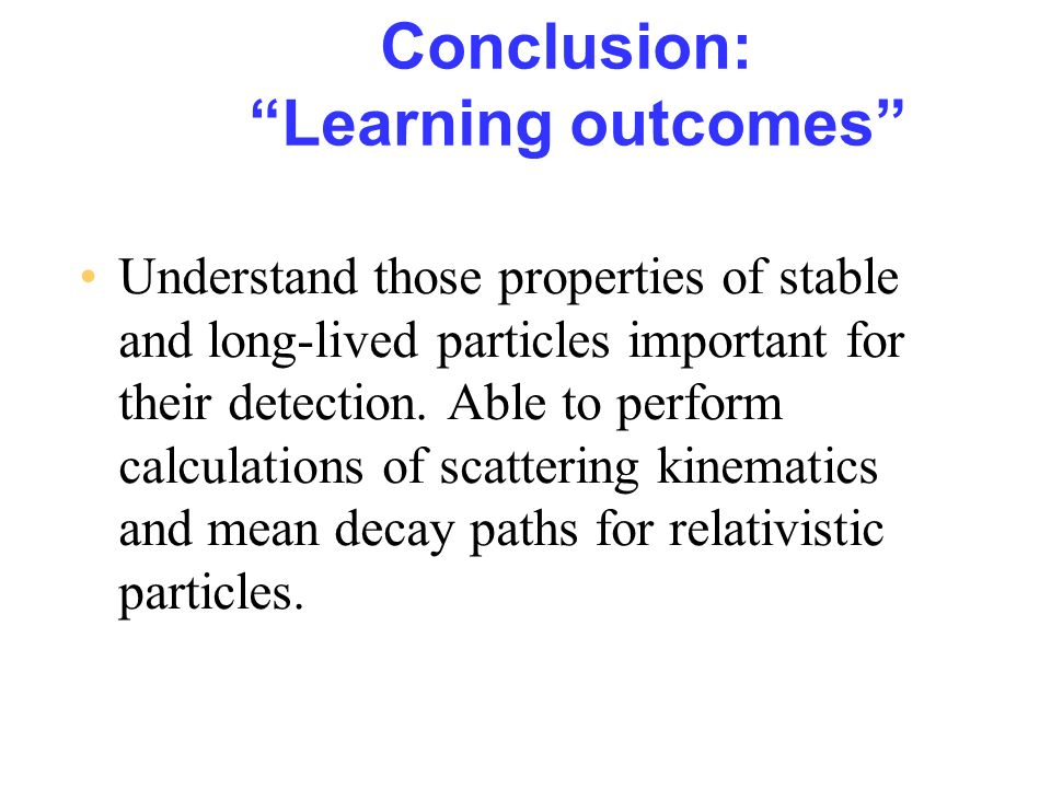 Conclusion: Learning outcomes Understand those properties of stable and long-lived particles important for their detection. Able to perform calculatio