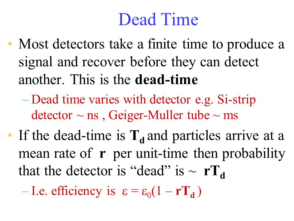 Dead Time Most detectors take a finite time to produce a signal and recover before they can detect another. This is the dead-time –Dead time varies wi