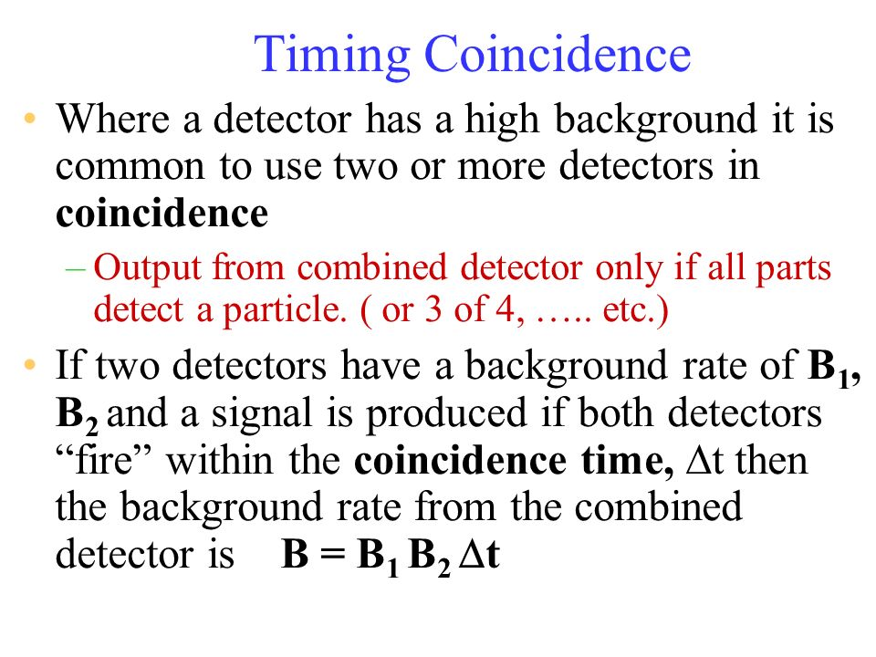 Timing Coincidence Where a detector has a high background it is common to use two or more detectors in coincidence –Output from combined detector only