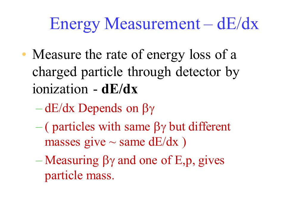 Energy Measurement – dE/dx Measure the rate of energy loss of a charged particle through detector by ionization - dE/dx –dE/dx Depends on –( particles