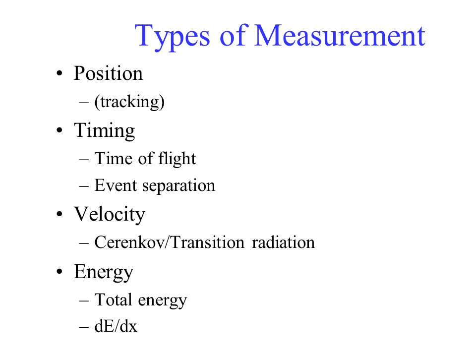 Position measurement All detectors give some indication of particle position –( even if it is only that the particle passed through the detector ) Most detectors have better resolution in one (or two) directions than the other two (or three).