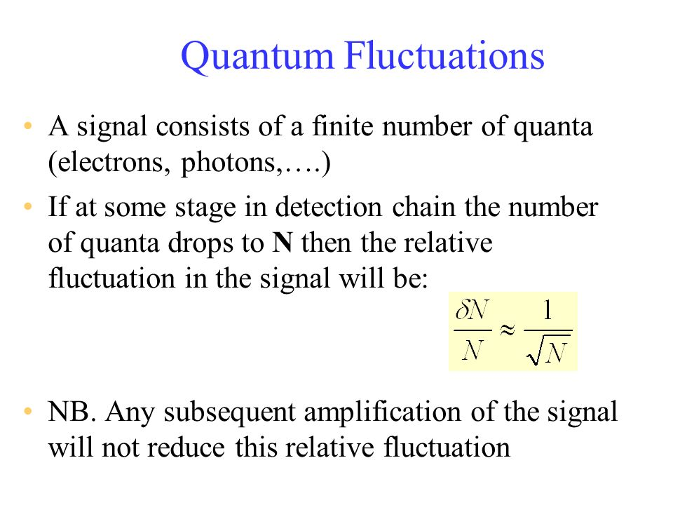 Quantum Fluctuations A signal consists of a finite number of quanta (electrons, photons,….) If at some stage in detection chain the number of quanta d