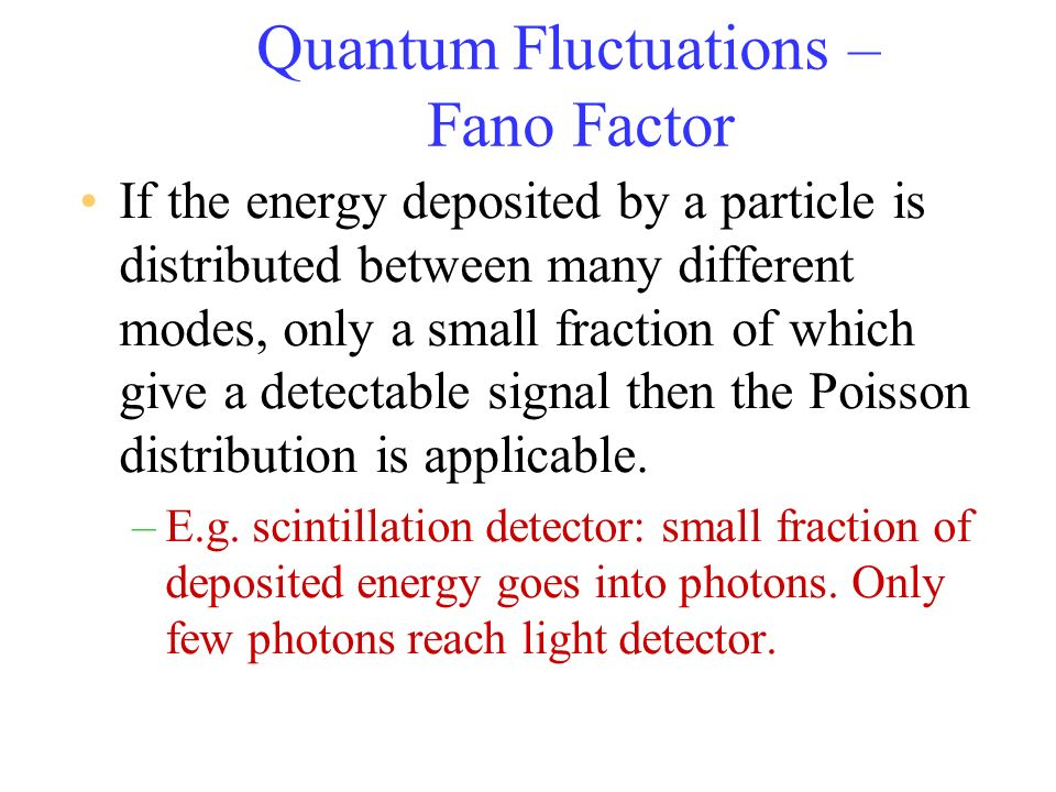 Quantum Fluctuations – Fano Factor If the energy deposited by a particle is distributed between many different modes, only a small fraction of which g