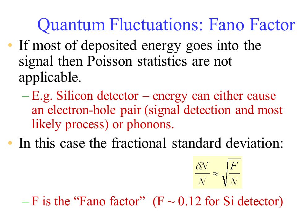 Quantum Fluctuations: Fano Factor If most of deposited energy goes into the signal then Poisson statistics are not applicable. –E.g. Silicon detector