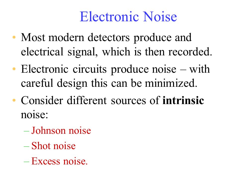 Electronic Noise Most modern detectors produce and electrical signal, which is then recorded. Electronic circuits produce noise – with careful design