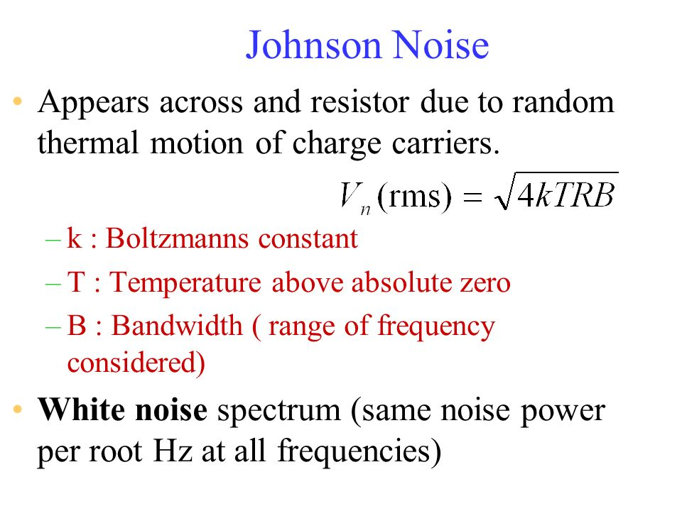 Johnson Noise Appears across and resistor due to random thermal motion of charge carriers. –k : Boltzmanns constant –T : Temperature above absolute ze