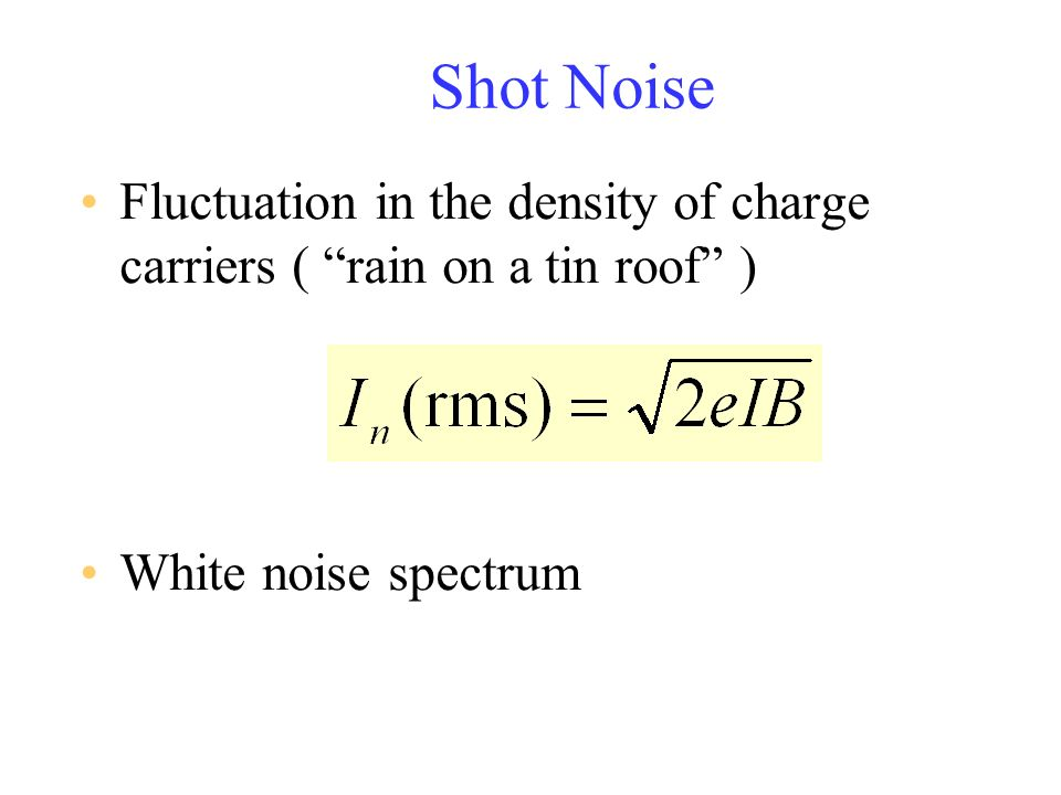 Shot Noise Fluctuation in the density of charge carriers ( rain on a tin roof ) White noise spectrum