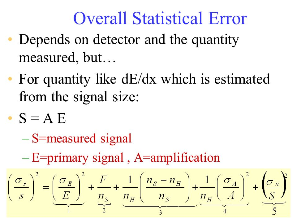 Overall Statistical Error Depends on detector and the quantity measured, but… For quantity like dE/dx which is estimated from the signal size: S = A E
