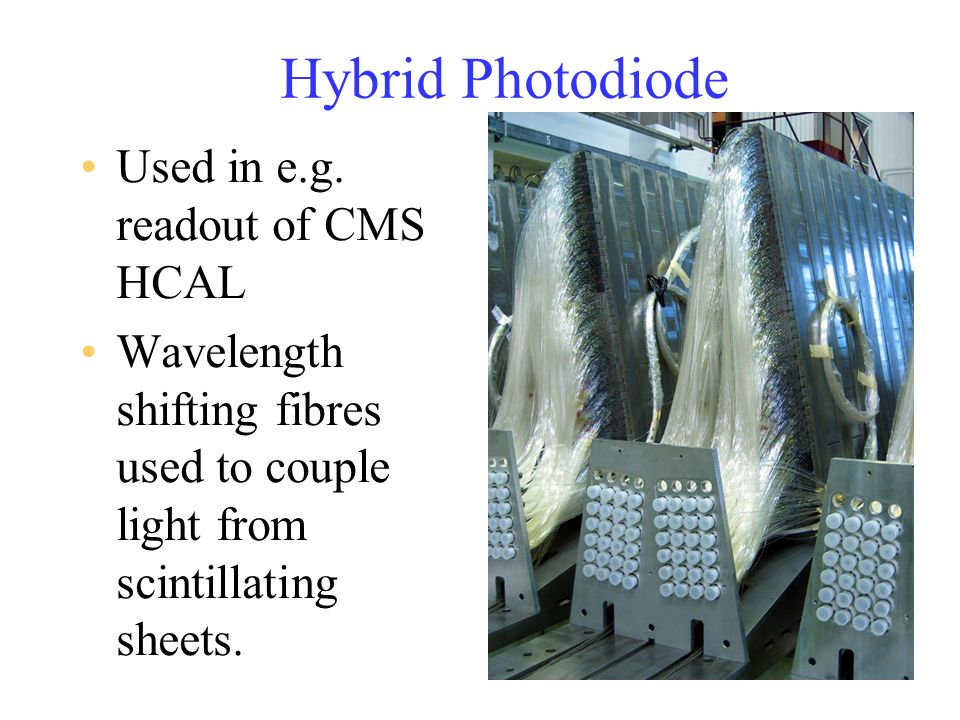 Hybrid Photodiode Used in e.g. readout of CMS HCAL Wavelength shifting fibres used to couple light from scintillating sheets.