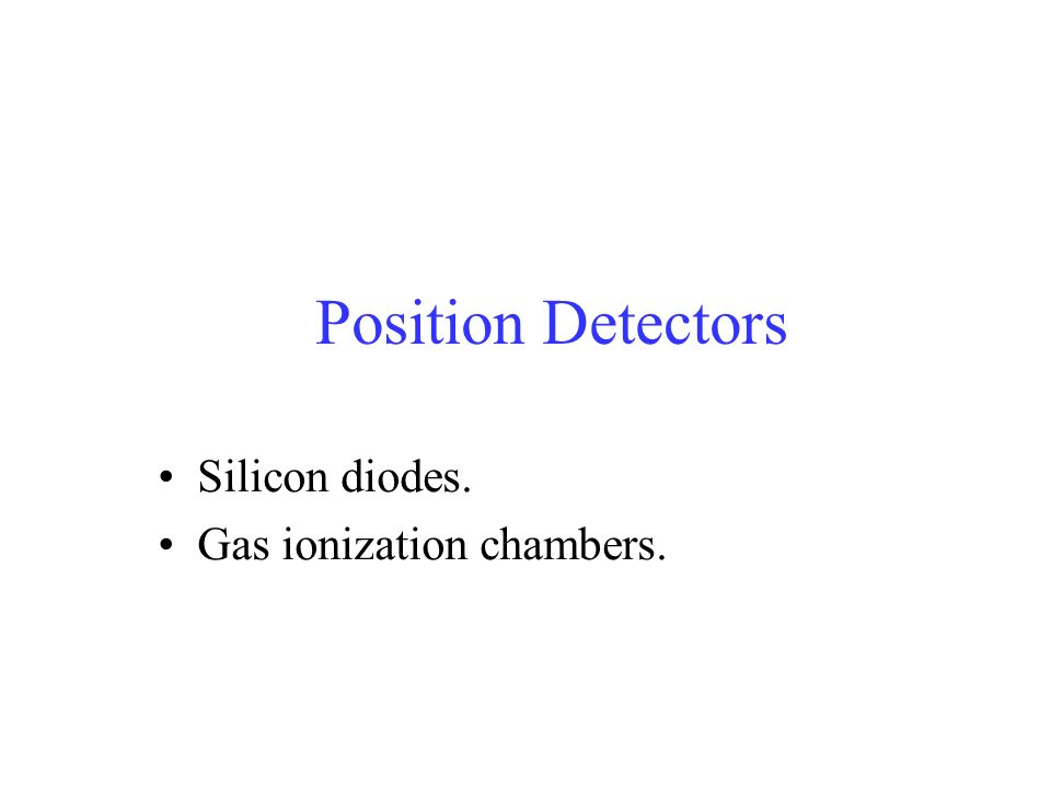 Position Detectors Silicon diodes. Gas ionization chambers.