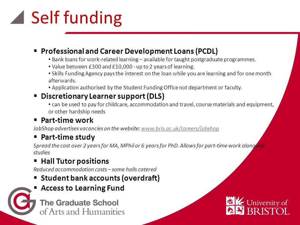 Professional and Career Development Loans (PCDL) Bank loans for work-related learning – available for taught postgraduate programmes. Value between £3