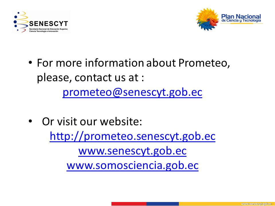 For more information about Prometeo, please, contact us at : prometeo@senescyt.gob.ec Or visit our website: http://prometeo.senescyt.gob.ec www.senescyt.gob.ec www.somosciencia.gob.ec