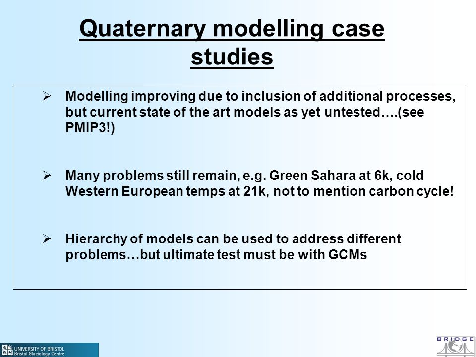 Quaternary modelling case studies Modelling improving due to inclusion of additional processes, but current state of the art models as yet untested….(see PMIP3!) Many problems still remain, e.g.