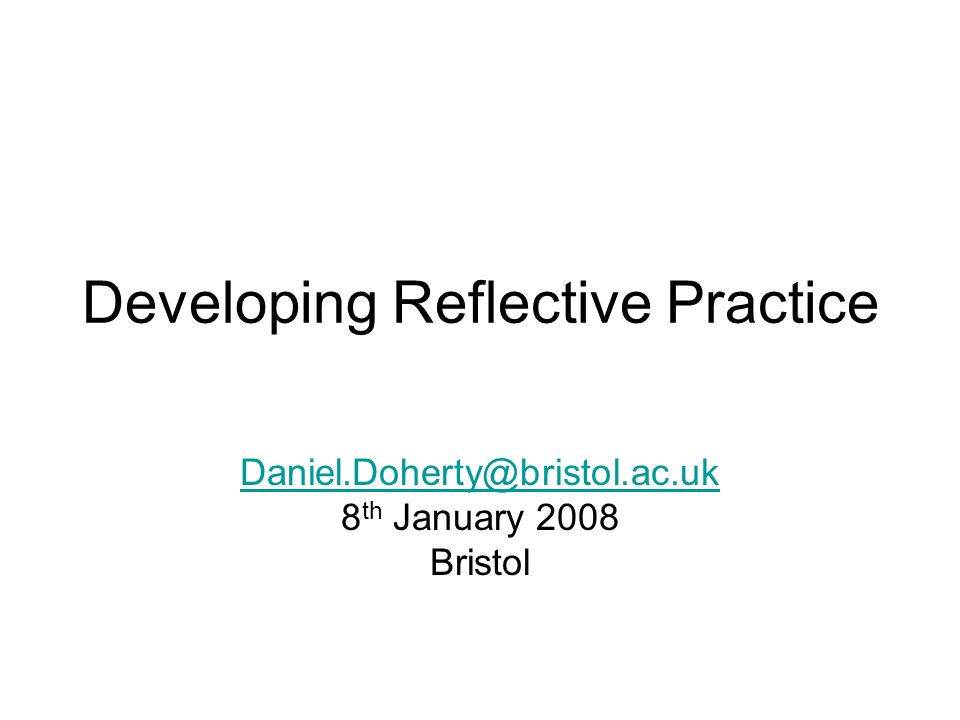 Developing Reflective Practice Daniel.Doherty@bristol.ac.uk 8 th January 2008 Bristol