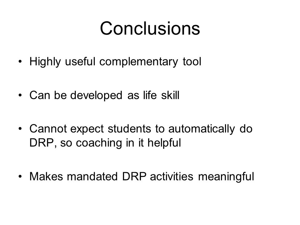 Conclusions Highly useful complementary tool Can be developed as life skill Cannot expect students to automatically do DRP, so coaching in it helpful Makes mandated DRP activities meaningful
