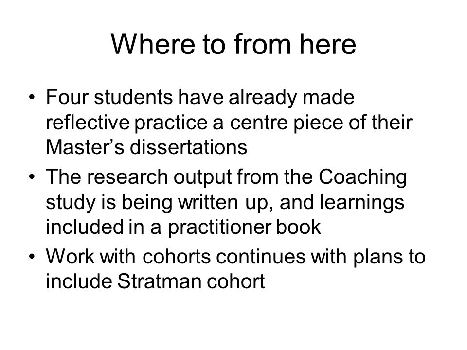 Where to from here Four students have already made reflective practice a centre piece of their Masters dissertations The research output from the Coaching study is being written up, and learnings included in a practitioner book Work with cohorts continues with plans to include Stratman cohort