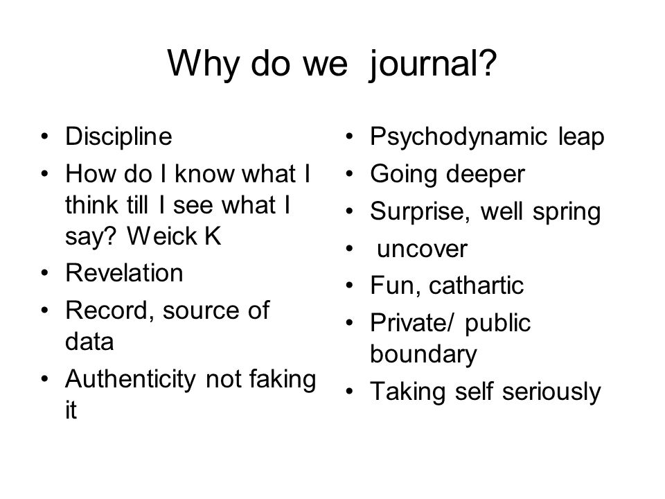Why do we journal? Discipline How do I know what I think till I see what I say? Weick K Revelation Record, source of data Authenticity not faking it P