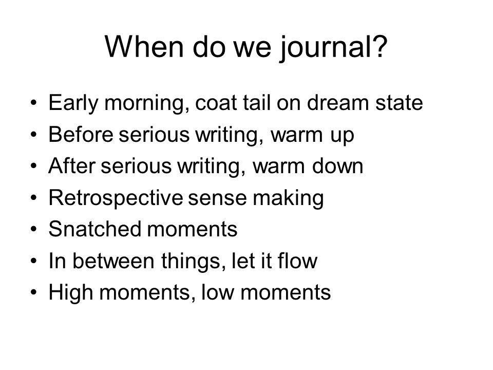 When do we journal? Early morning, coat tail on dream state Before serious writing, warm up After serious writing, warm down Retrospective sense makin
