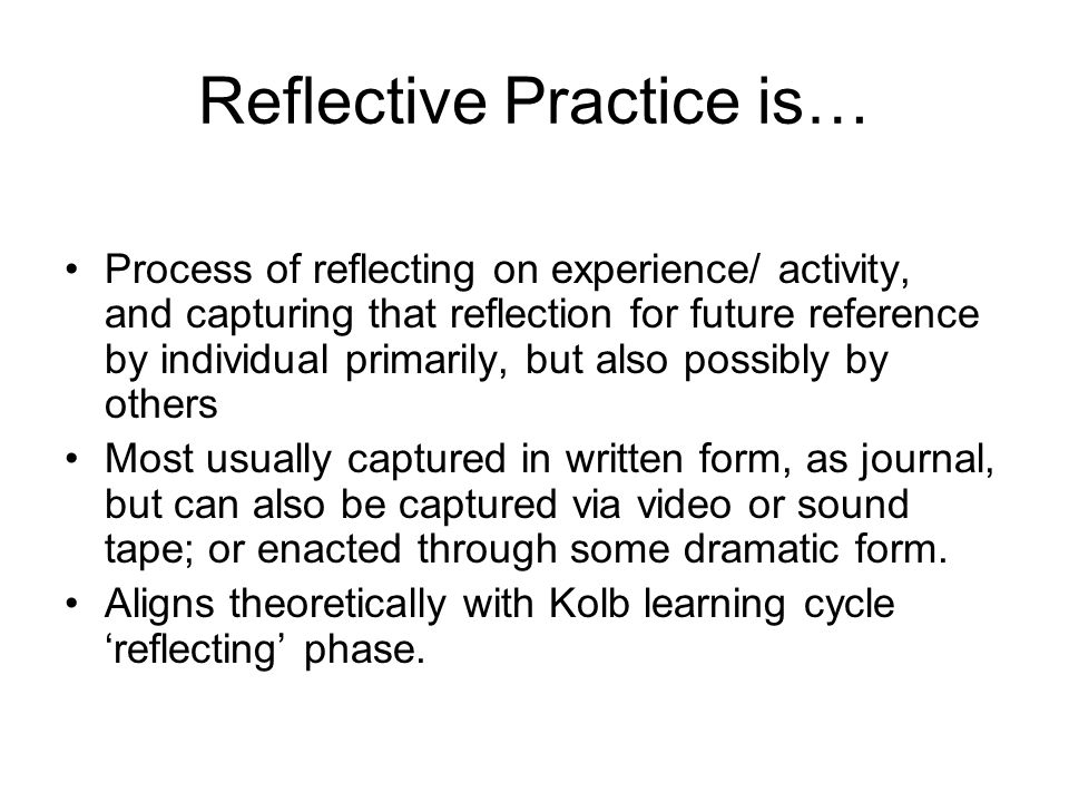 Reflective Practice is… Process of reflecting on experience/ activity, and capturing that reflection for future reference by individual primarily, but also possibly by others Most usually captured in written form, as journal, but can also be captured via video or sound tape; or enacted through some dramatic form.