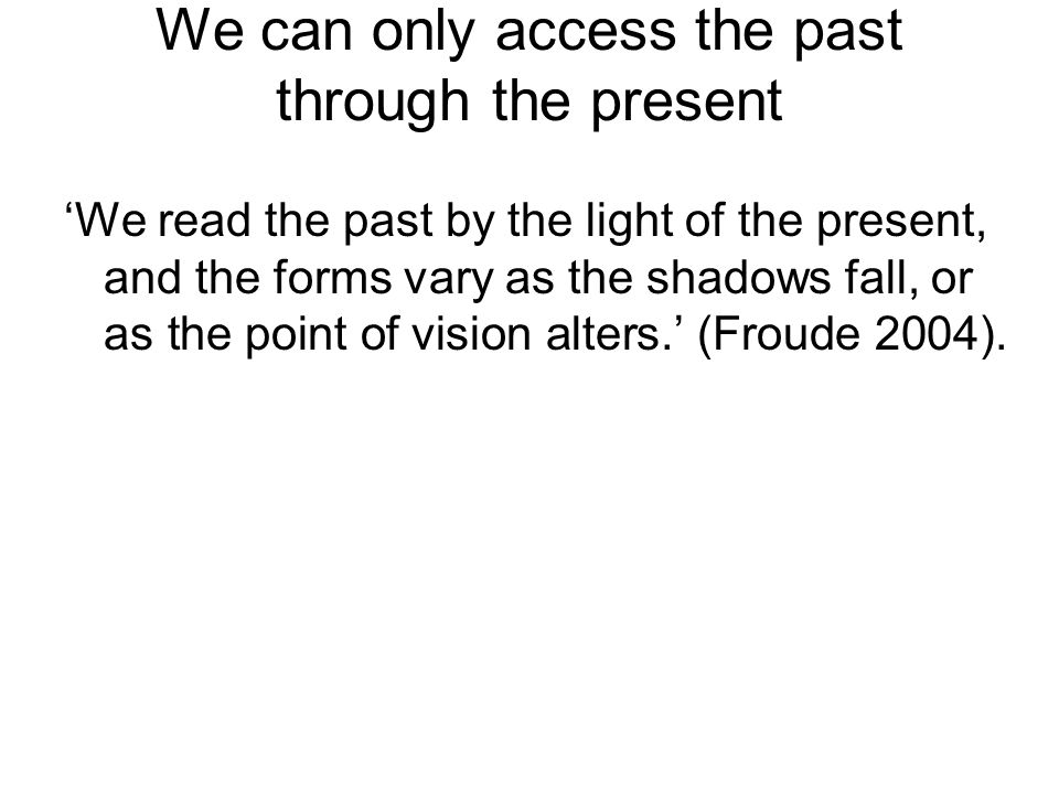 We can only access the past through the present We read the past by the light of the present, and the forms vary as the shadows fall, or as the point