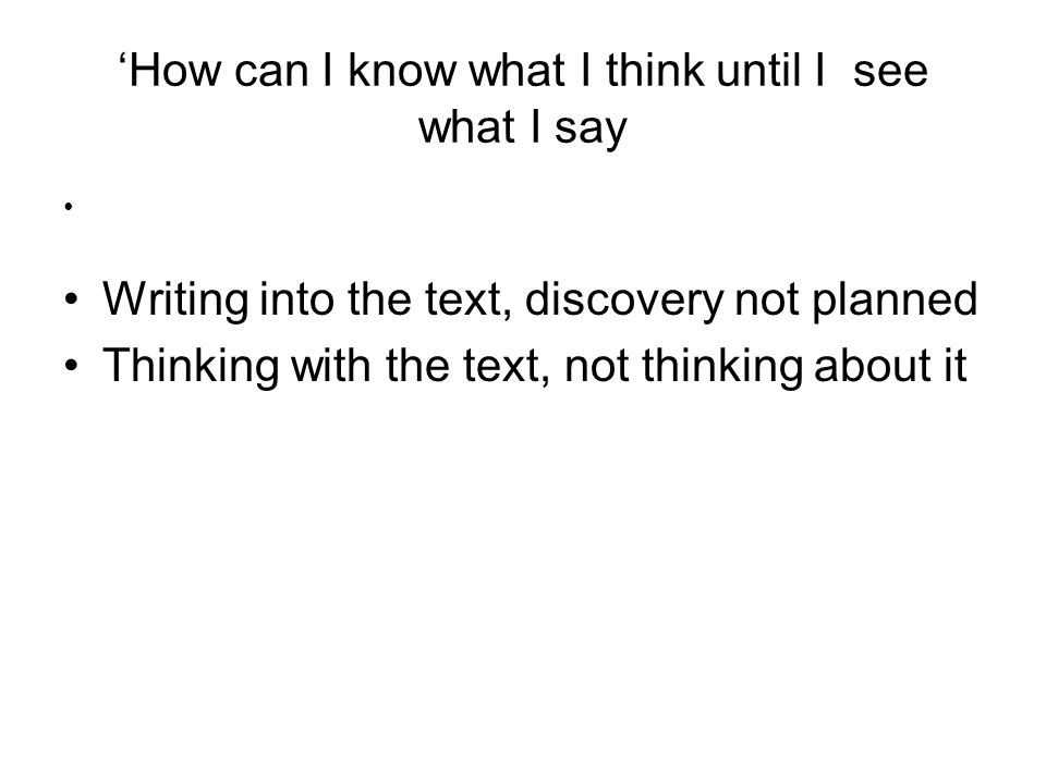 How can I know what I think until I see what I say Writing into the text, discovery not planned Thinking with the text, not thinking about it