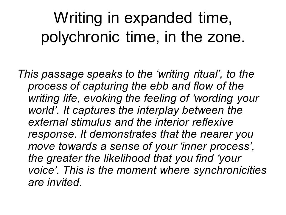 Writing in expanded time, polychronic time, in the zone. This passage speaks to the writing ritual, to the process of capturing the ebb and flow of th