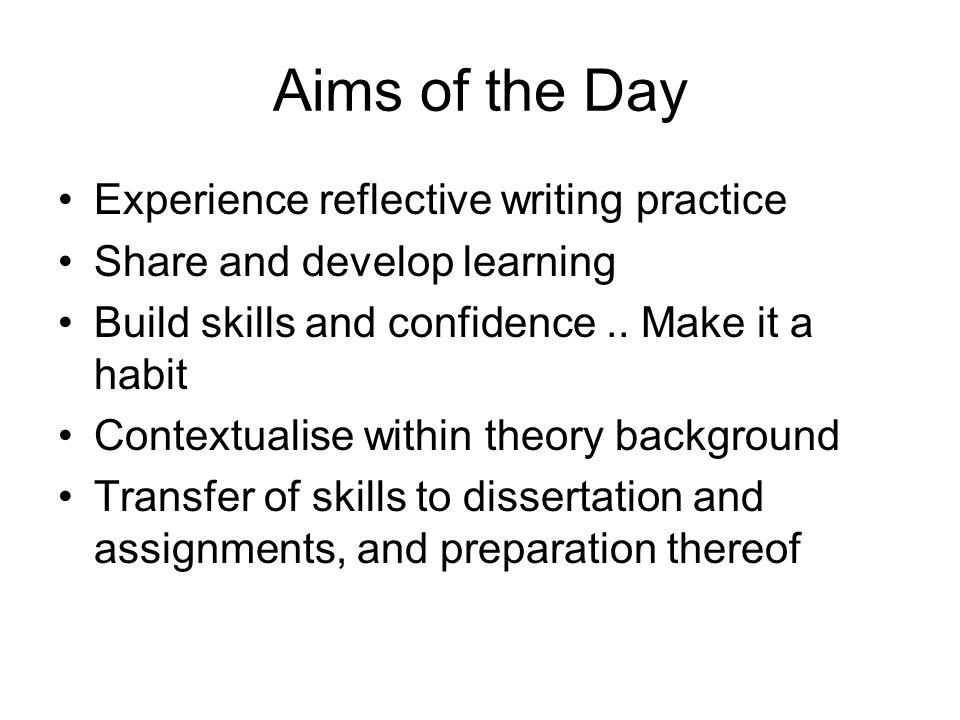 Aims of the Day Experience reflective writing practice Share and develop learning Build skills and confidence..