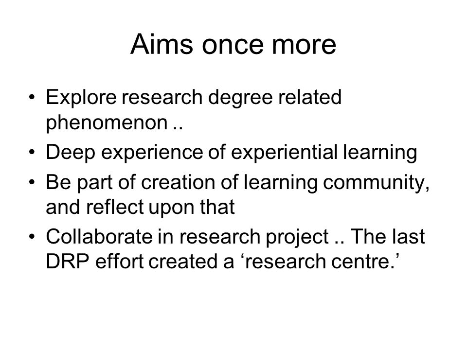 Aims once more Explore research degree related phenomenon.. Deep experience of experiential learning Be part of creation of learning community, and re