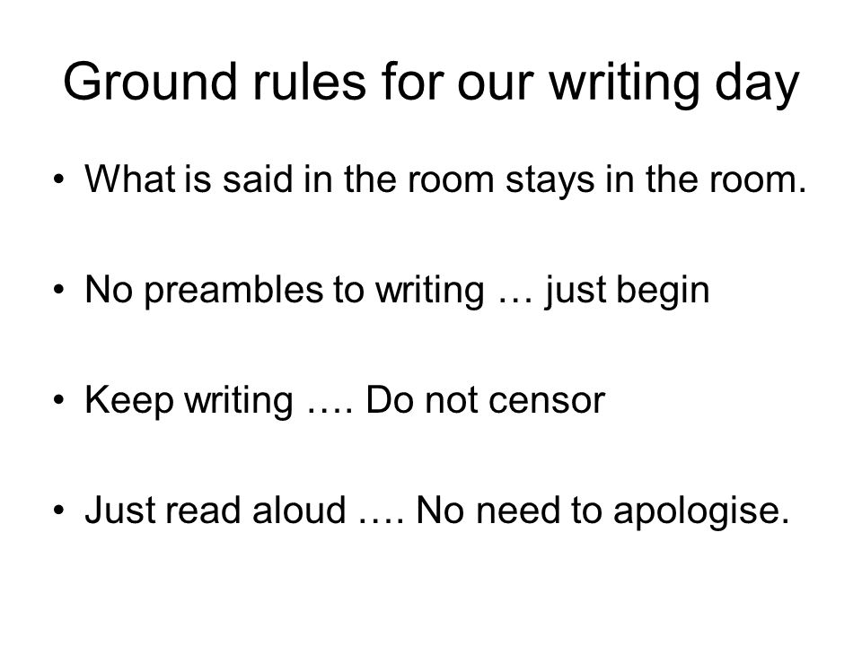 Ground rules for our writing day What is said in the room stays in the room.