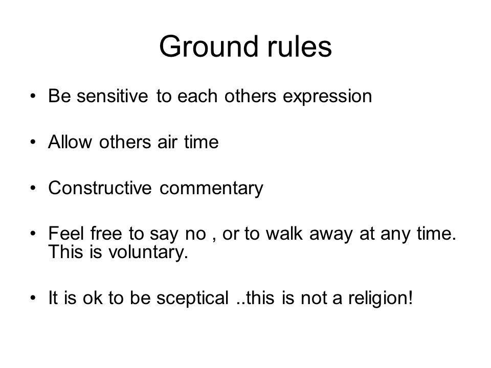 Ground rules Be sensitive to each others expression Allow others air time Constructive commentary Feel free to say no, or to walk away at any time. Th