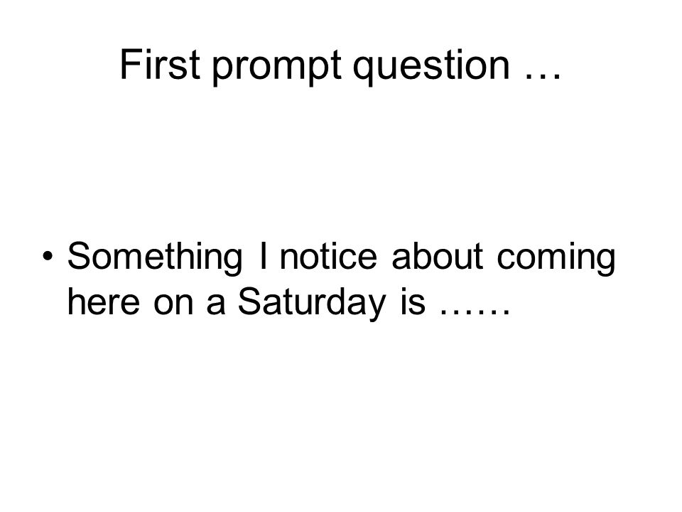 First prompt question … Something I notice about coming here on a Saturday is ……