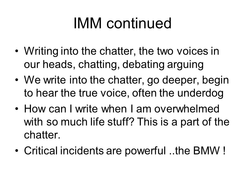 IMM continued Writing into the chatter, the two voices in our heads, chatting, debating arguing We write into the chatter, go deeper, begin to hear the true voice, often the underdog How can I write when I am overwhelmed with so much life stuff.
