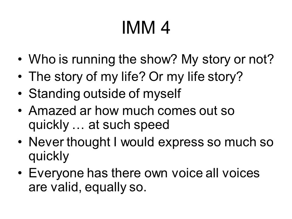 IMM 4 Who is running the show? My story or not? The story of my life? Or my life story? Standing outside of myself Amazed ar how much comes out so qui