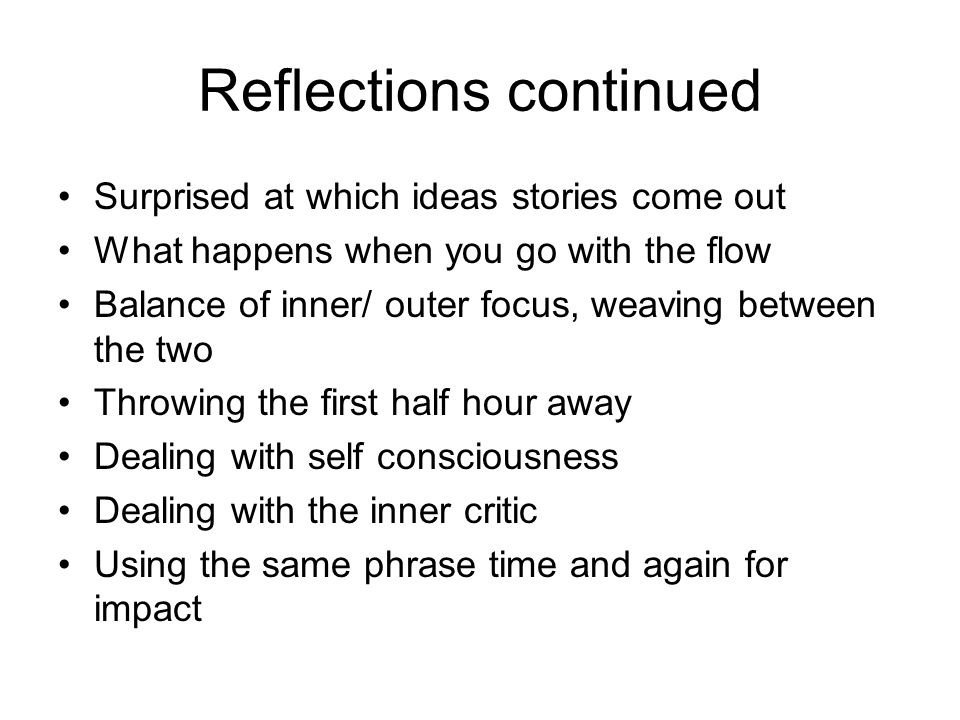Reflections continued Surprised at which ideas stories come out What happens when you go with the flow Balance of inner/ outer focus, weaving between the two Throwing the first half hour away Dealing with self consciousness Dealing with the inner critic Using the same phrase time and again for impact