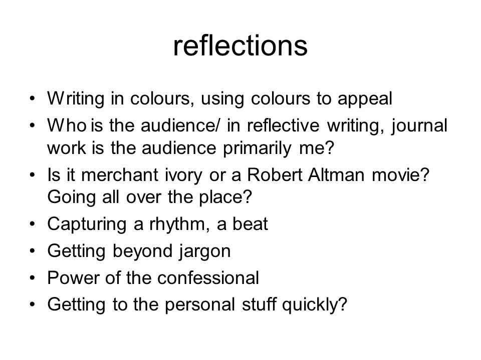 reflections Writing in colours, using colours to appeal Who is the audience/ in reflective writing, journal work is the audience primarily me.