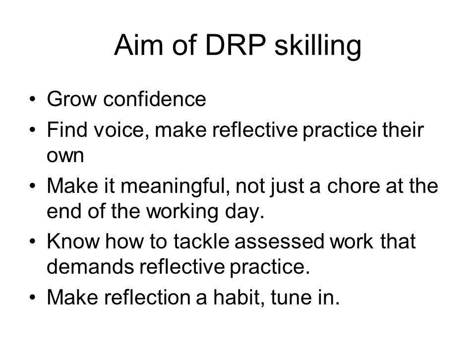 Aim of DRP skilling Grow confidence Find voice, make reflective practice their own Make it meaningful, not just a chore at the end of the working day.